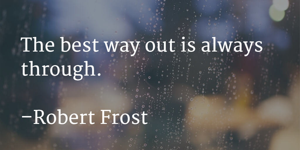 The best way out is always through by Robert Frost
